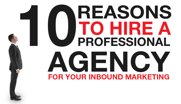 10 Reasons to Hire a Professional Agency for Your Inbound Marketing